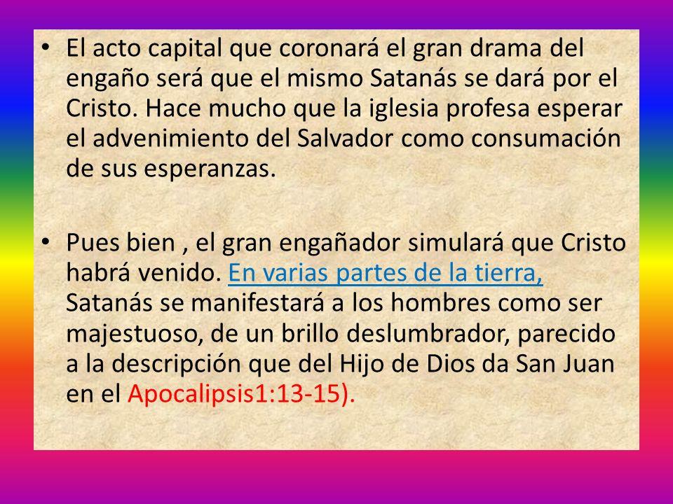 El acto capital que coronará el gran drama del engaño será que el mismo Satanás se dará por el Cristo. Hace mucho que la iglesia profesa esperar el advenimiento del Salvador como consumación de sus esperanzas.