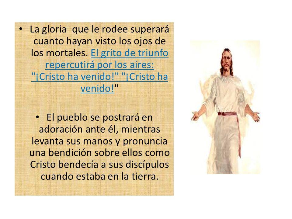 La gloria que le rodee superará cuanto hayan visto los ojos de los mortales. El grito de triunfo repercutirá por los aires: ¡Cristo ha venido! ¡Cristo ha venido!