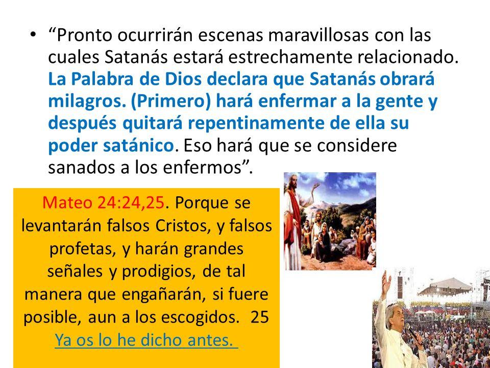 Pronto ocurrirán escenas maravillosas con las cuales Satanás estará estrechamente relacionado. La Palabra de Dios declara que Satanás obrará milagros. (Primero) hará enfermar a la gente y después quitará repentinamente de ella su poder satánico. Eso hará que se considere sanados a los enfermos .
