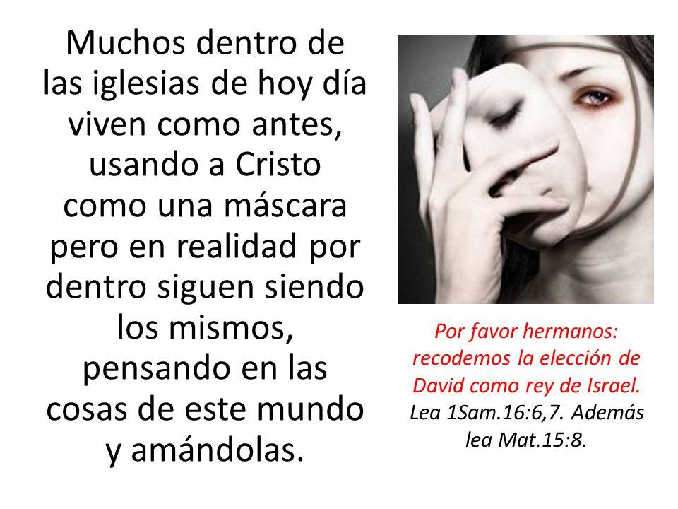 Muchos dentro de las iglesias de hoy día viven como antes, usando a Cristo como una máscara pero en realidad por dentro siguen siendo los mismos, pensando en las cosas de este mundo y amándolas.