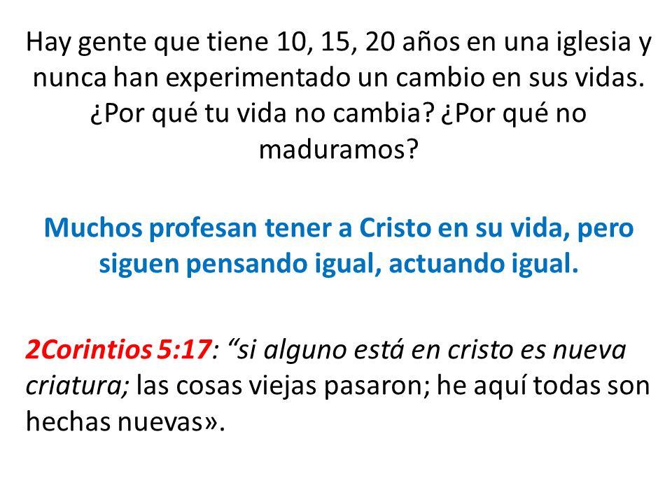 Hay gente que tiene 10, 15, 20 años en una iglesia y nunca han experimentado un cambio en sus vidas.