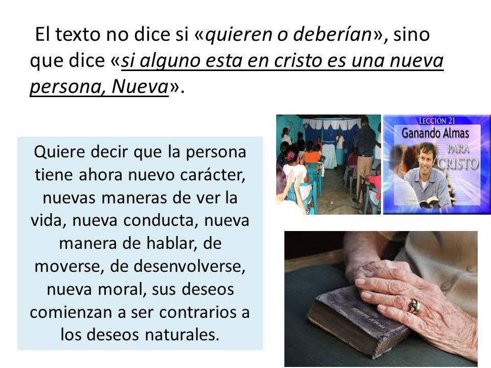 El texto no dice si «quieren o deberían», sino que dice «si alguno esta en cristo es una nueva persona, Nueva».