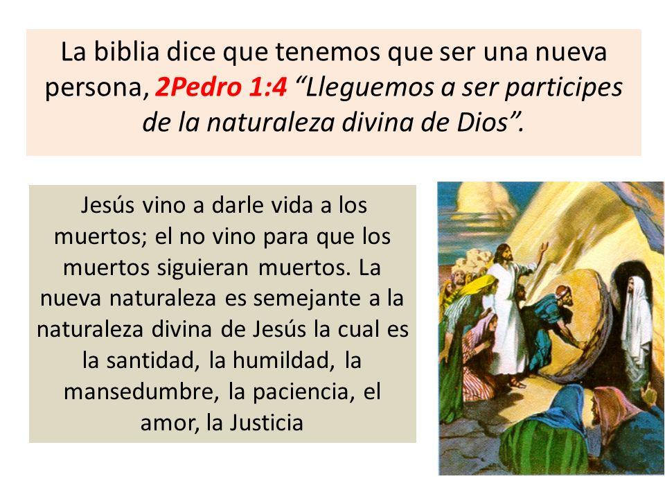 La biblia dice que tenemos que ser una nueva persona, 2Pedro 1:4 Lleguemos a ser participes de la naturaleza divina de Dios .