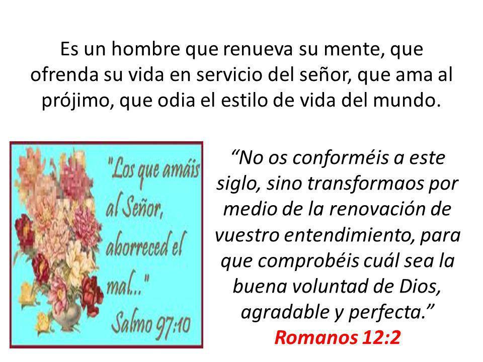 Es un hombre que renueva su mente, que ofrenda su vida en servicio del señor, que ama al prójimo, que odia el estilo de vida del mundo.