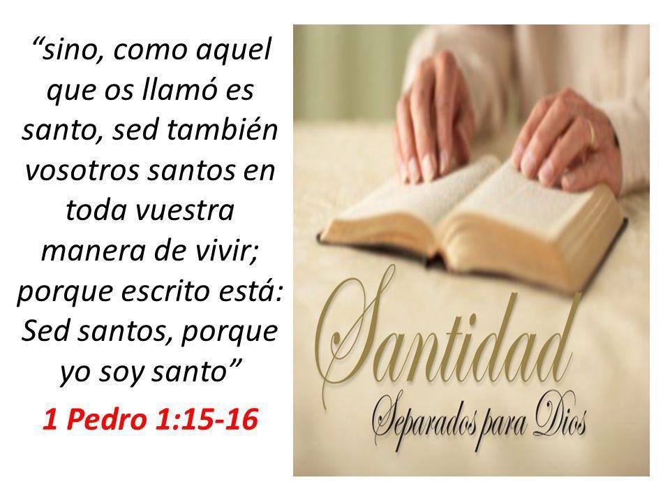 sino, como aquel que os llamó es santo, sed también vosotros santos en toda vuestra manera de vivir; porque escrito está: Sed santos, porque yo soy santo 1 Pedro 1:15-16