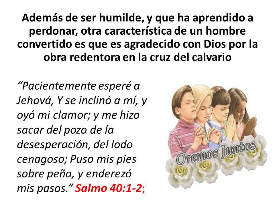 Además de ser humilde, y que ha aprendido a perdonar, otra característica de un hombre convertido es que es agradecido con Dios por la obra redentora en la cruz del calvario