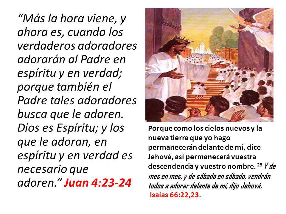 Más la hora viene, y ahora es, cuando los verdaderos adoradores adorarán al Padre en espíritu y en verdad; porque también el Padre tales adoradores busca que le adoren. Dios es Espíritu; y los que le adoran, en espíritu y en verdad es necesario que adoren. Juan 4:23-24