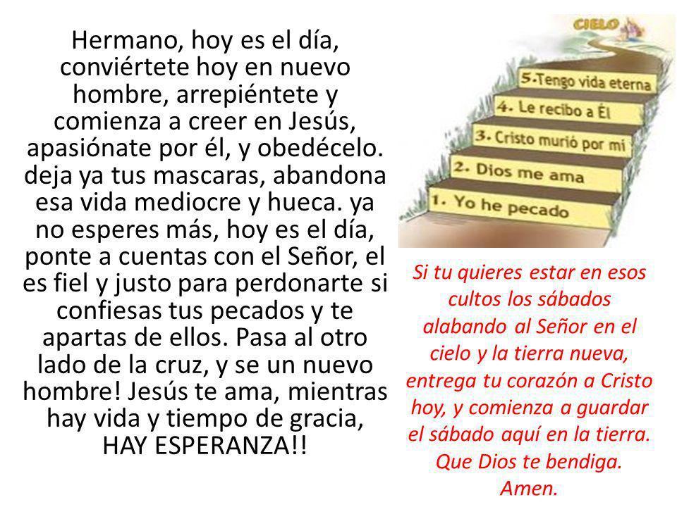 Hermano, hoy es el día, conviértete hoy en nuevo hombre, arrepiéntete y comienza a creer en Jesús, apasiónate por él, y obedécelo. deja ya tus mascaras, abandona esa vida mediocre y hueca. ya no esperes más, hoy es el día, ponte a cuentas con el Señor, el es fiel y justo para perdonarte si confiesas tus pecados y te apartas de ellos. Pasa al otro lado de la cruz, y se un nuevo hombre! Jesús te ama, mientras hay vida y tiempo de gracia, HAY ESPERANZA!!