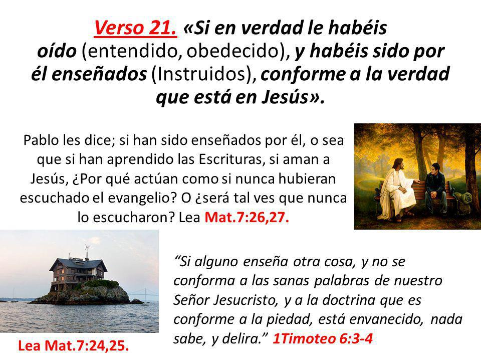 Verso 21. «Si en verdad le habéis oído (entendido, obedecido), y habéis sido por él enseñados (Instruidos), conforme a la verdad que está en Jesús».