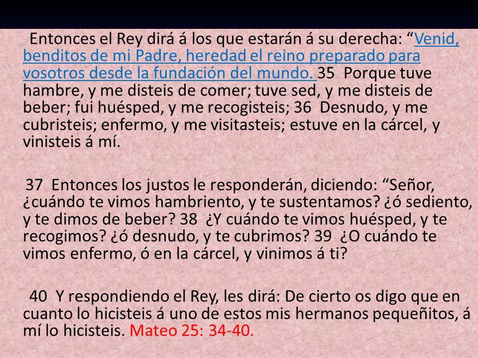 Entonces el Rey dirá á los que estarán á su derecha: Venid, benditos de mi Padre, heredad el reino preparado para vosotros desde la fundación del mundo. 35 Porque tuve hambre, y me disteis de comer; tuve sed, y me disteis de beber; fui huésped, y me recogisteis; 36 Desnudo, y me cubristeis; enfermo, y me visitasteis; estuve en la cárcel, y vinisteis á mí.