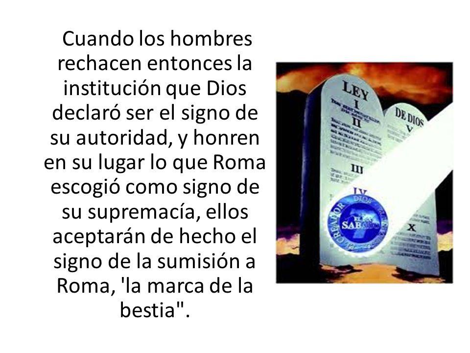 Cuando los hombres rechacen entonces la institución que Dios declaró ser el signo de su autoridad, y honren en su lugar lo que Roma escogió como signo de su supremacía, ellos aceptarán de hecho el signo de la sumisión a Roma, la marca de la bestia .