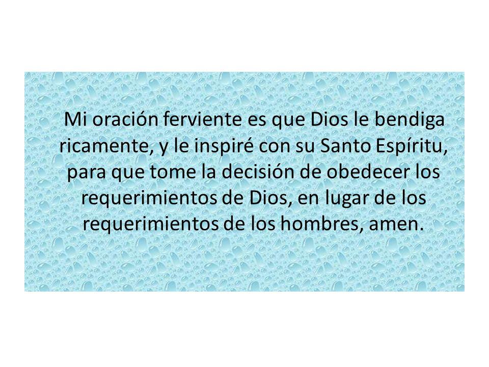 Mi oración ferviente es que Dios le bendiga ricamente, y le inspiré con su Santo Espíritu, para que tome la decisión de obedecer los requerimientos de Dios, en lugar de los requerimientos de los hombres, amen.