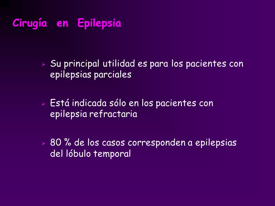 Cirugía en Epilepsia Su principal utilidad es para los pacientes con epilepsias parciales.