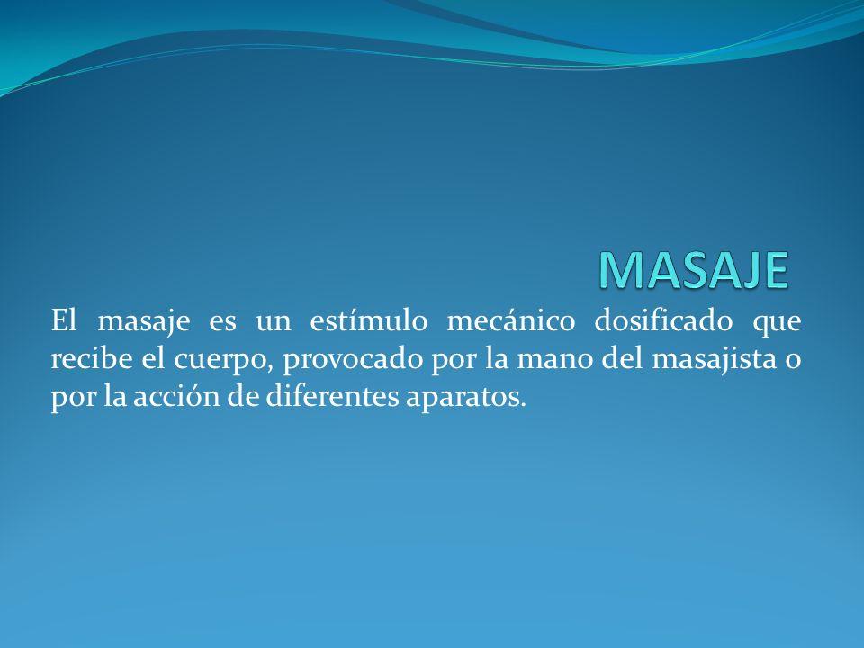 MASAJE El masaje es un estímulo mecánico dosificado que recibe el cuerpo, provocado por la mano del masajista o por la acción de diferentes aparatos.