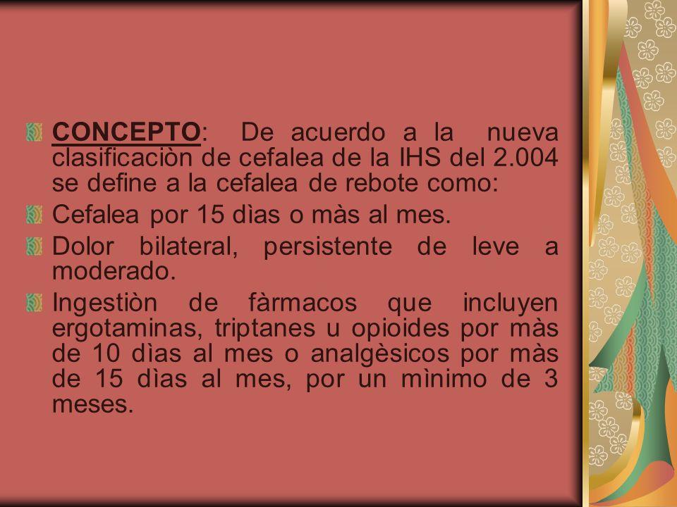 CONCEPTO: De acuerdo a la nueva clasificaciòn de cefalea de la IHS del 2.004 se define a la cefalea de rebote como: