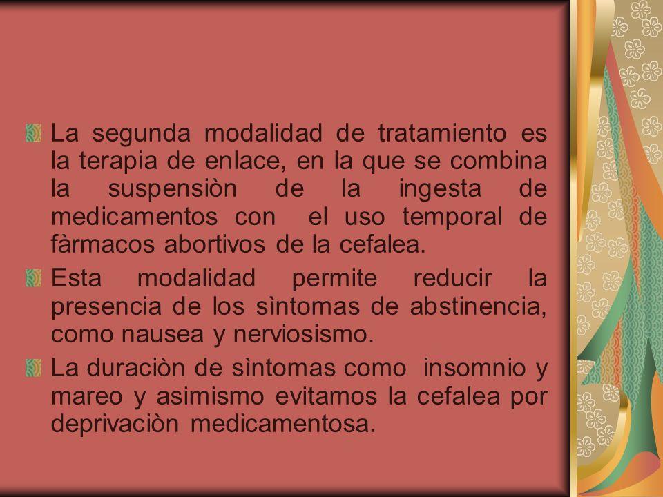 La segunda modalidad de tratamiento es la terapia de enlace, en la que se combina la suspensiòn de la ingesta de medicamentos con el uso temporal de fàrmacos abortivos de la cefalea.