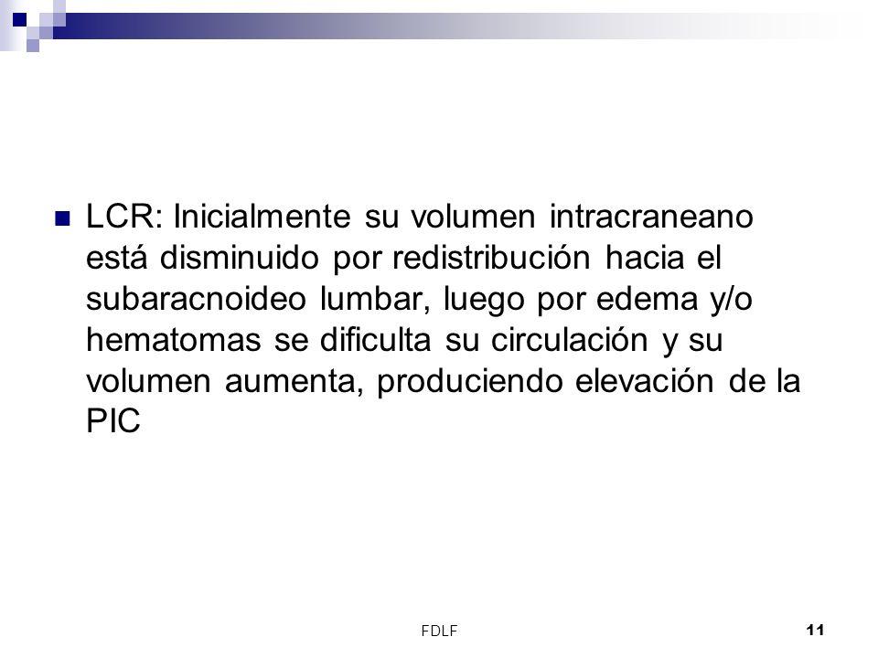 LCR: Inicialmente su volumen intracraneano está disminuido por redistribución hacia el subaracnoideo lumbar, luego por edema y/o hematomas se dificulta su circulación y su volumen aumenta, produciendo elevación de la PIC