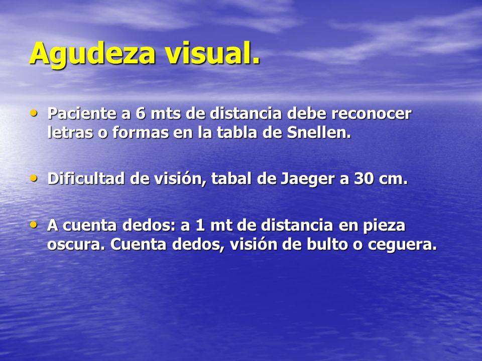 Agudeza visual. Paciente a 6 mts de distancia debe reconocer letras o formas en la tabla de Snellen.