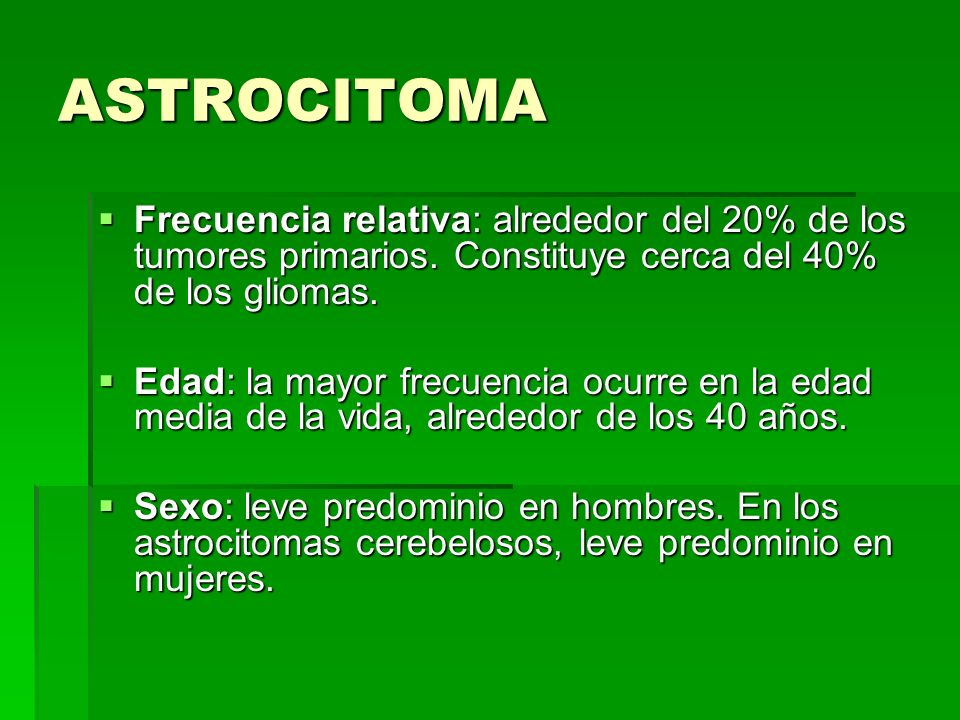 ASTROCITOMAFrecuencia relativa: alrededor del 20% de los tumores primarios. Constituye cerca del 40% de los gliomas.
