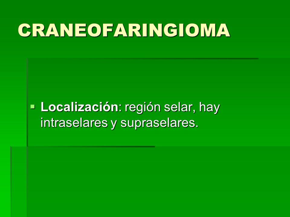 CRANEOFARINGIOMA Localización: región selar, hay intraselares y supraselares.