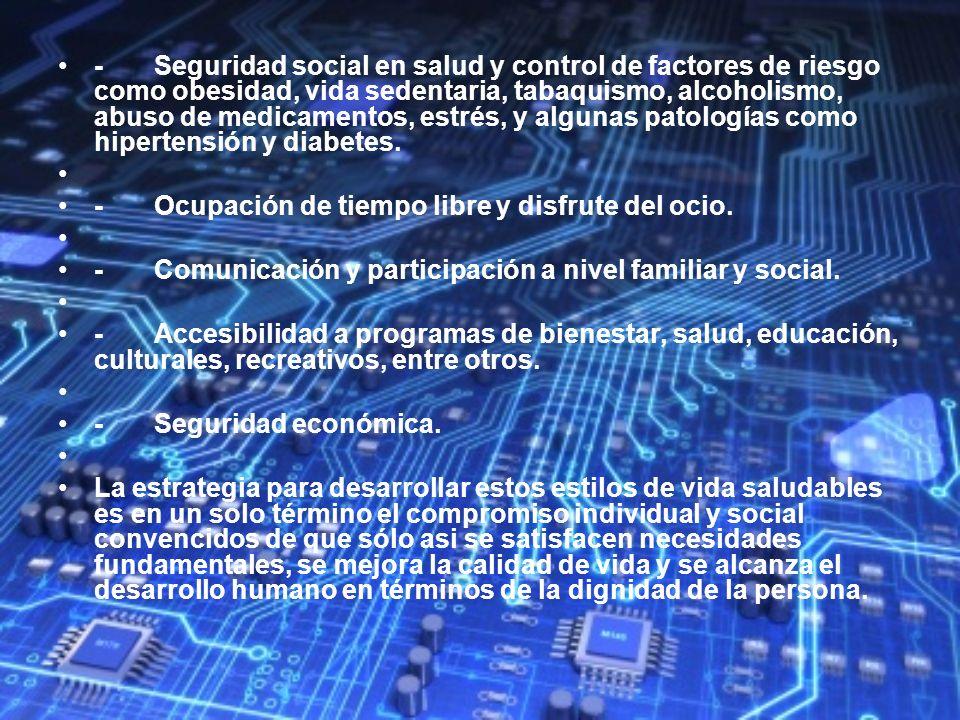 - Seguridad social en salud y control de factores de riesgo como obesidad, vida sedentaria, tabaquismo, alcoholismo, abuso de medicamentos, estrés, y algunas patologías como hipertensión y diabetes.