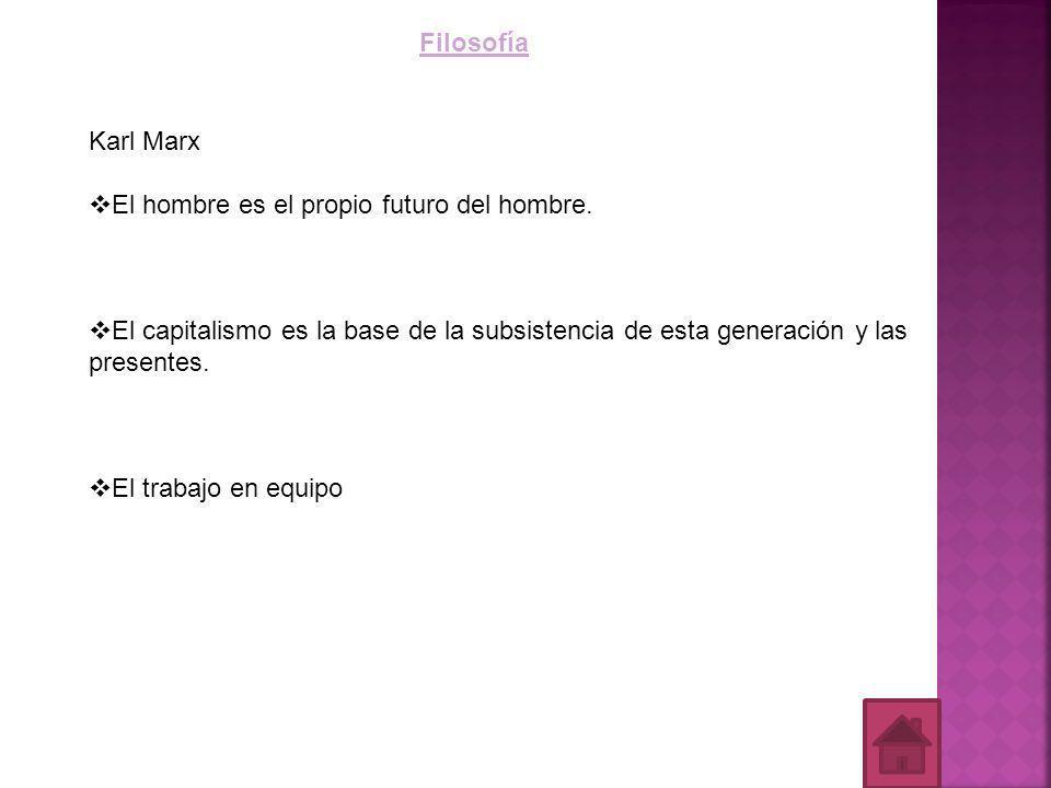 Filosofía Karl Marx. El hombre es el propio futuro del hombre. El capitalismo es la base de la subsistencia de esta generación y las presentes.