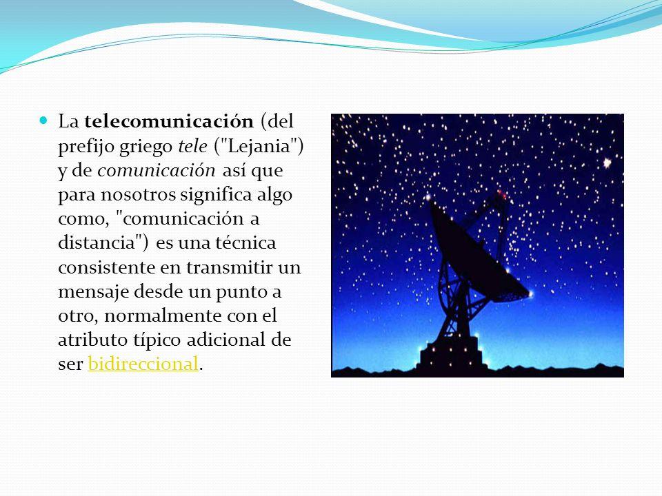 La telecomunicación (del prefijo griego tele ( Lejania ) y de comunicación así que para nosotros significa algo como, comunicación a distancia ) es una técnica consistente en transmitir un mensaje desde un punto a otro, normalmente con el atributo típico adicional de ser bidireccional.