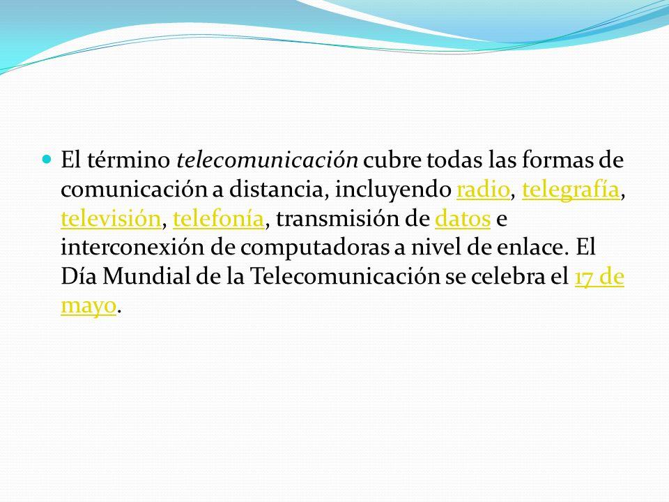 El término telecomunicación cubre todas las formas de comunicación a distancia, incluyendo radio, telegrafía, televisión, telefonía, transmisión de datos e interconexión de computadoras a nivel de enlace.