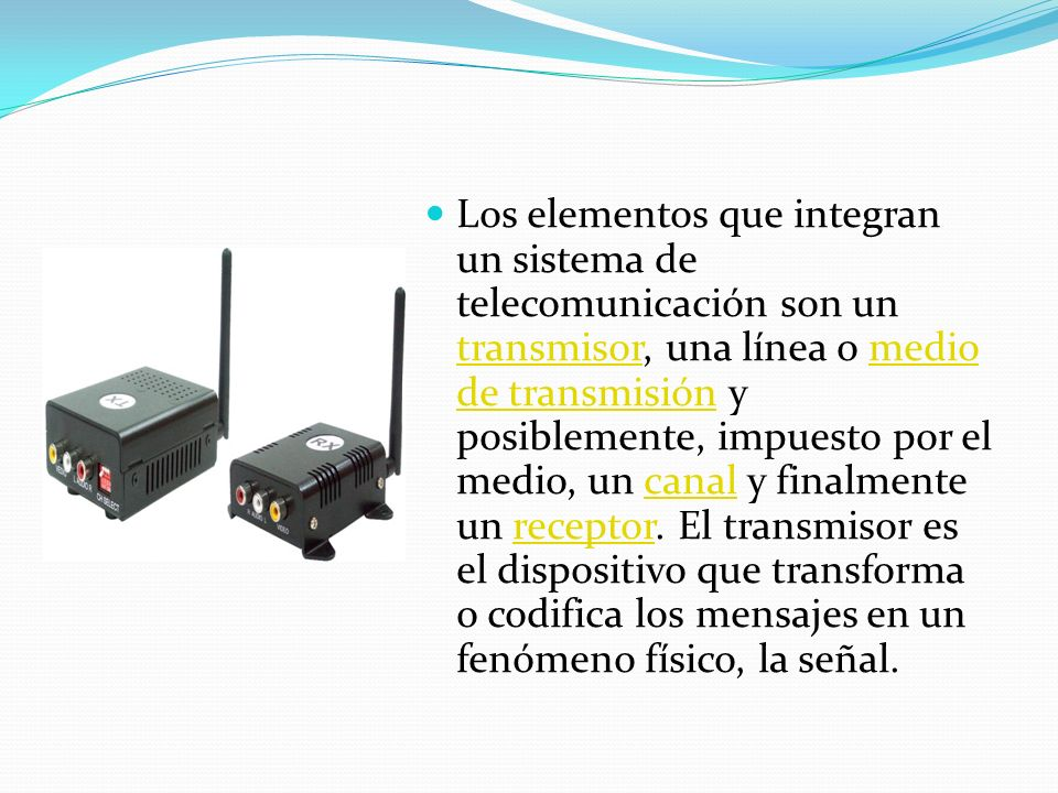Los elementos que integran un sistema de telecomunicación son un transmisor, una línea o medio de transmisión y posiblemente, impuesto por el medio, un canal y finalmente un receptor.