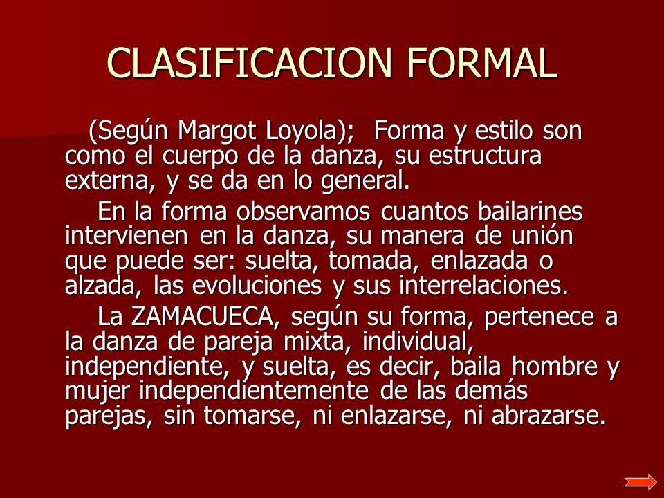 CLASIFICACION FORMAL (Según Margot Loyola); Forma y estilo son como el cuerpo de la danza, su estructura externa, y se da en lo general.