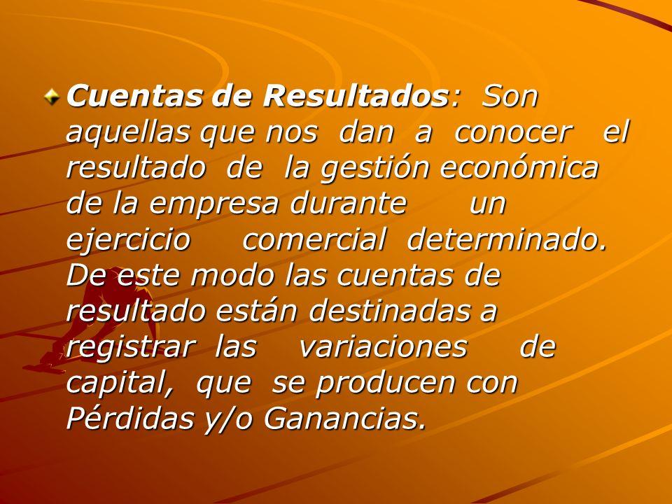 Cuentas de Resultados: Son aquellas que nos dan a conocer el resultado de la gestión económica de la empresa durante un ejercicio comercial determinado.