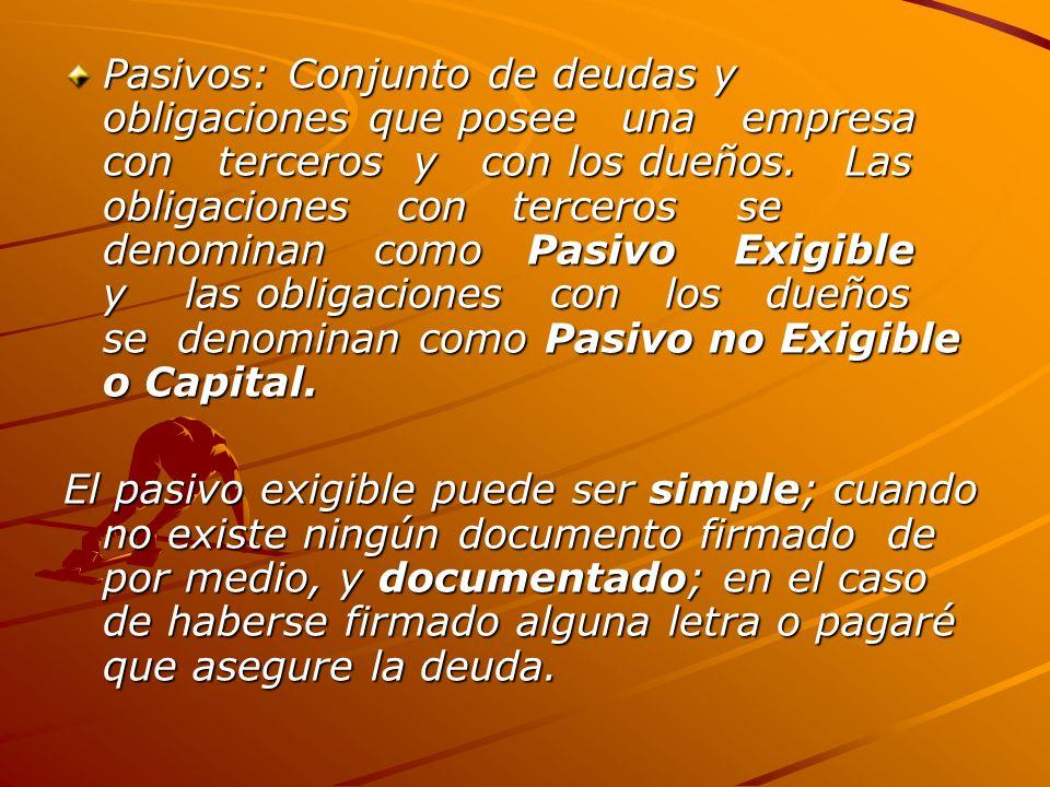 Pasivos: Conjunto de deudas y obligaciones que posee una empresa con terceros y con los dueños. Las obligaciones con terceros se denominan como Pasivo Exigible y las obligaciones con los dueños se denominan como Pasivo no Exigible o Capital.