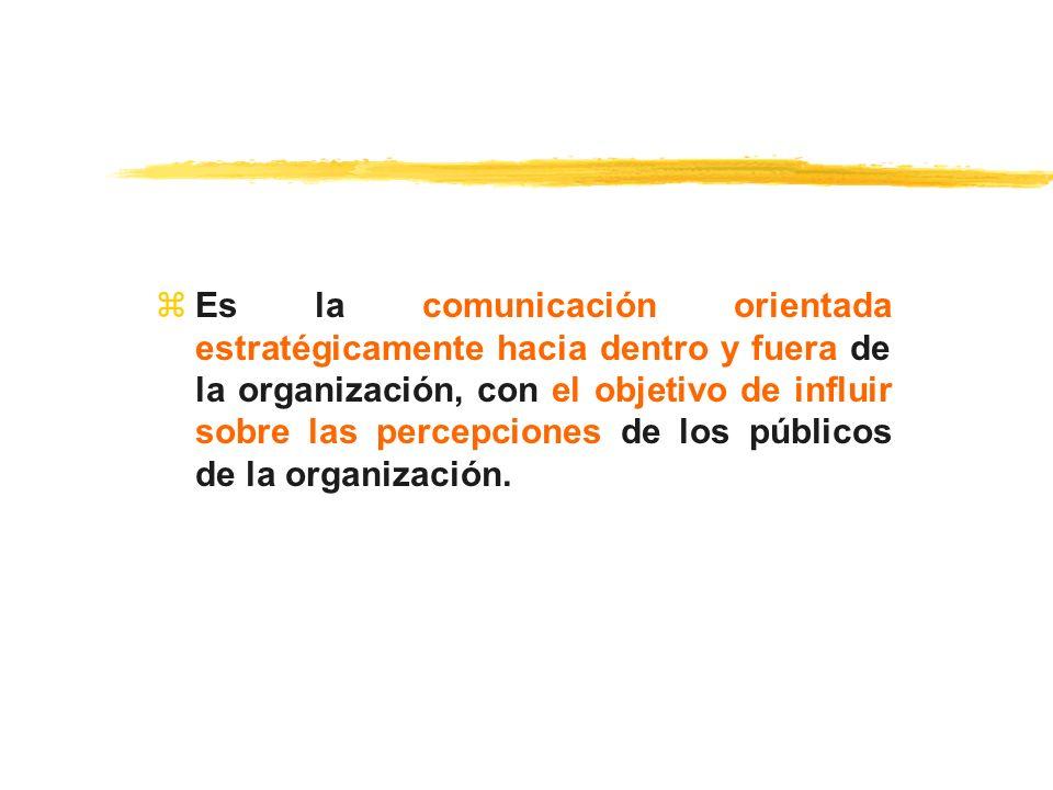 Es la comunicación orientada estratégicamente hacia dentro y fuera de la organización, con el objetivo de influir sobre las percepciones de los públicos de la organización.