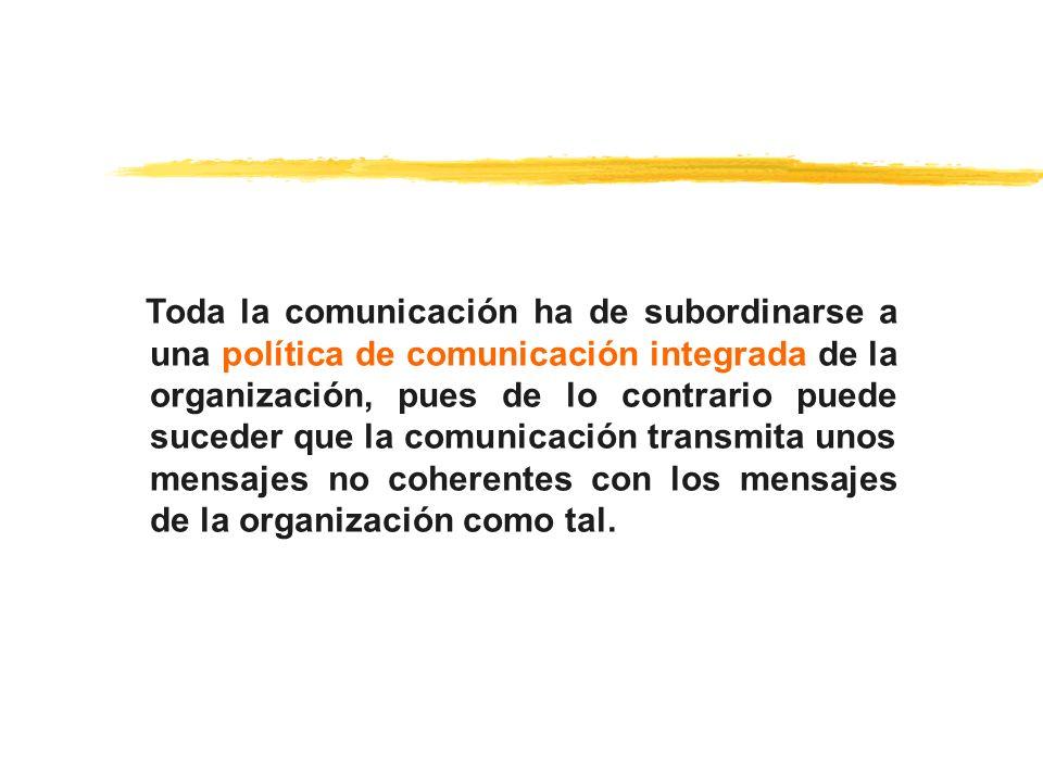 Toda la comunicación ha de subordinarse a una política de comunicación integrada de la organización, pues de lo contrario puede suceder que la comunicación transmita unos mensajes no coherentes con los mensajes de la organización como tal.