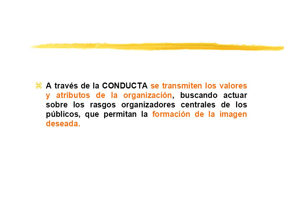 A través de la CONDUCTA se transmiten los valores y atributos de la organización, buscando actuar sobre los rasgos organizadores centrales de los públicos, que permitan la formación de la imagen deseada.