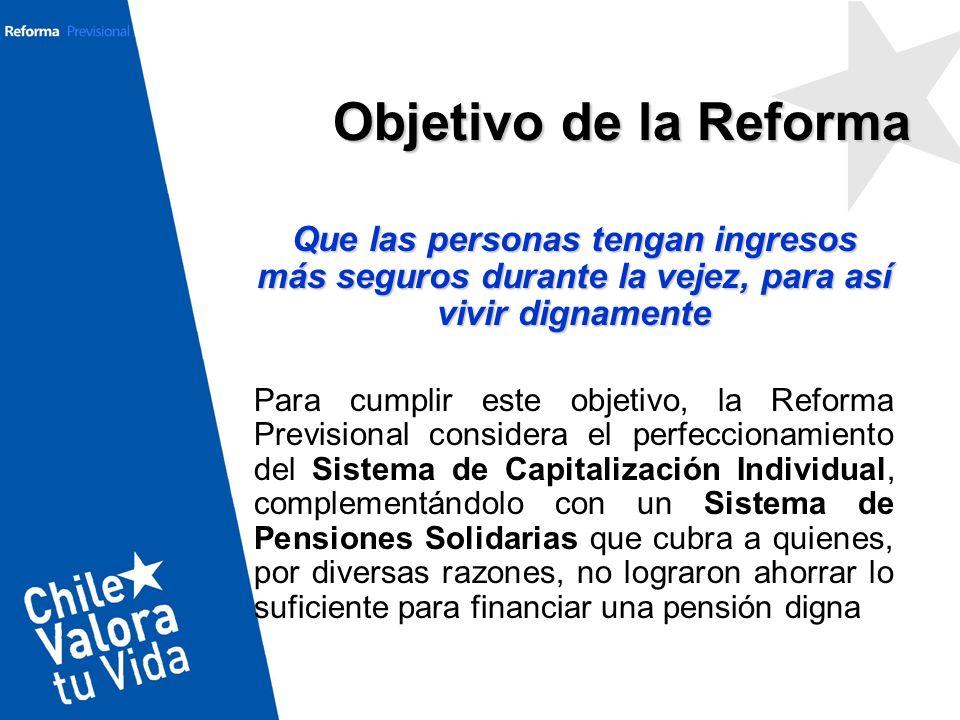 Objetivo de la Reforma Que las personas tengan ingresos más seguros durante la vejez, para así vivir dignamente.
