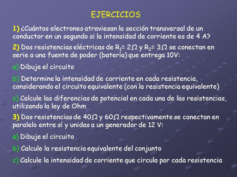 EJERCICIOS 1) ¿Cuántos electrones atraviesan la sección transversal de un conductor en un segundo si la intensidad de corriente es de 4 A
