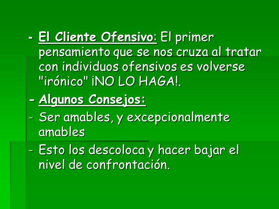 - El Cliente Ofensivo: El primer pensamiento que se nos cruza al tratar con individuos ofensivos es volverse irónico ¡NO LO HAGA!.