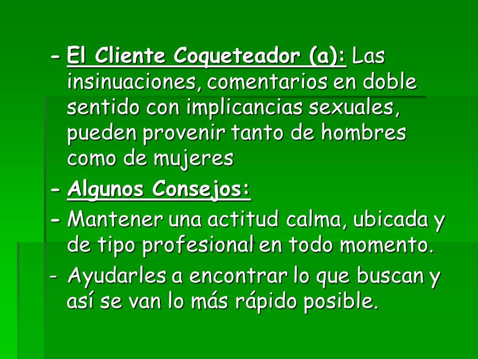 - El Cliente Coqueteador (a): Las insinuaciones, comentarios en doble sentido con implicancias sexuales, pueden provenir tanto de hombres como de mujeres