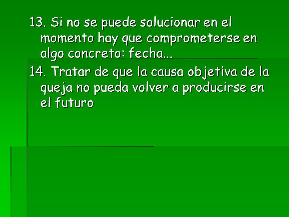 13. Si no se puede solucionar en el momento hay que comprometerse en algo concreto: fecha...
