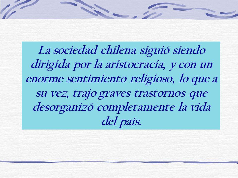 La sociedad chilena siguió siendo dirigida por la aristocracia, y con un enorme sentimiento religioso, lo que a su vez, trajo graves trastornos que desorganizó completamente la vida del país.