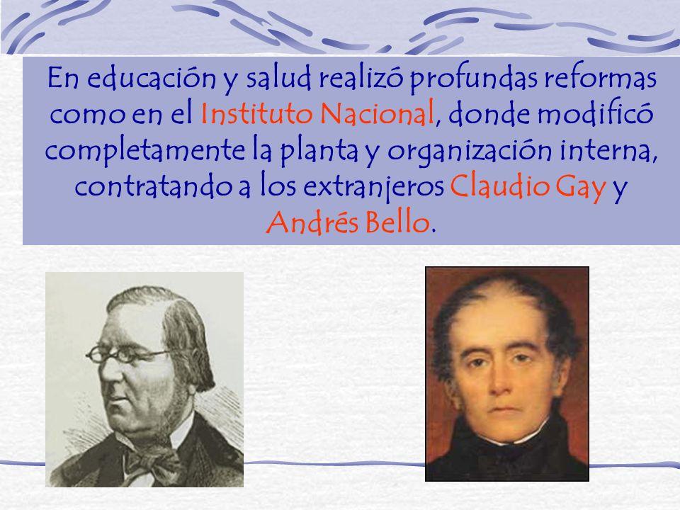 En educación y salud realizó profundas reformas como en el Instituto Nacional, donde modificó completamente la planta y organización interna, contratando a los extranjeros Claudio Gay y Andrés Bello.