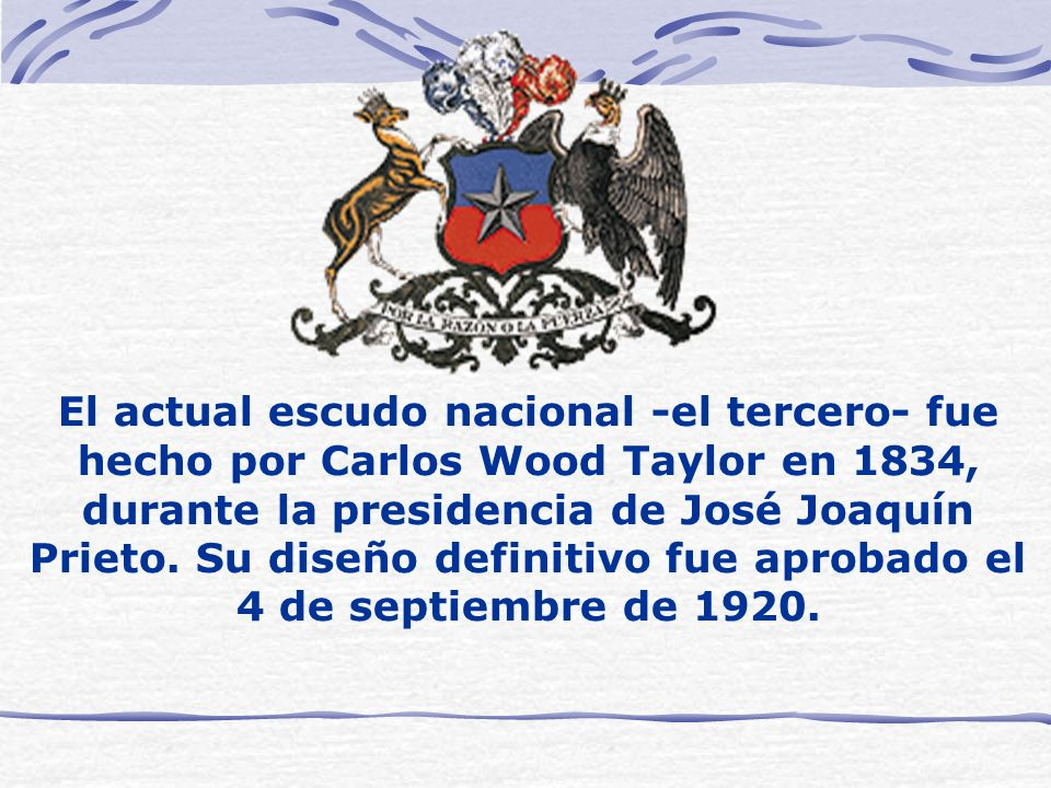 El actual escudo nacional -el tercero- fue hecho por Carlos Wood Taylor en 1834, durante la presidencia de José Joaquín Prieto.