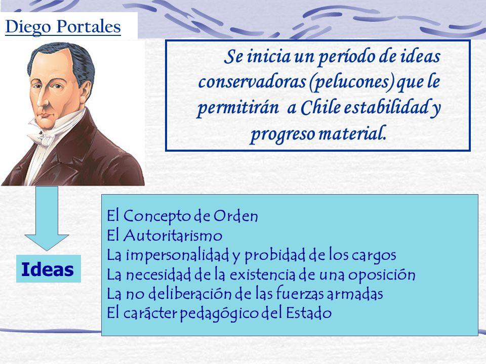 Diego Portales Se inicia un período de ideas conservadoras (pelucones) que le permitirán a Chile estabilidad y progreso material.