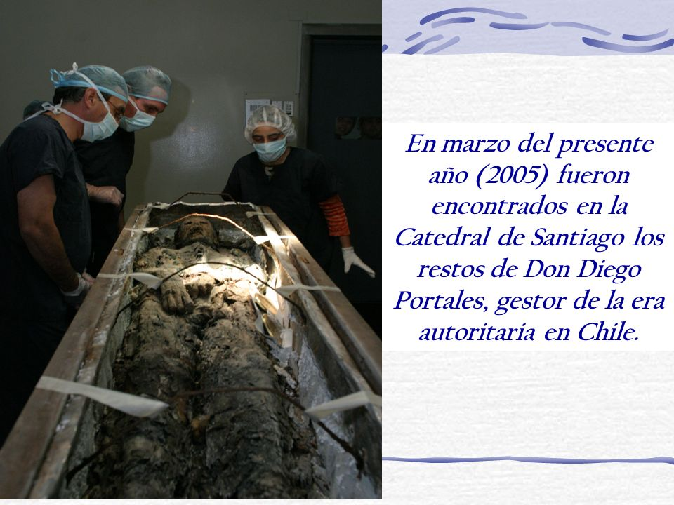 En marzo del presente año (2005) fueron encontrados en la Catedral de Santiago los restos de Don Diego Portales, gestor de la era autoritaria en Chile.