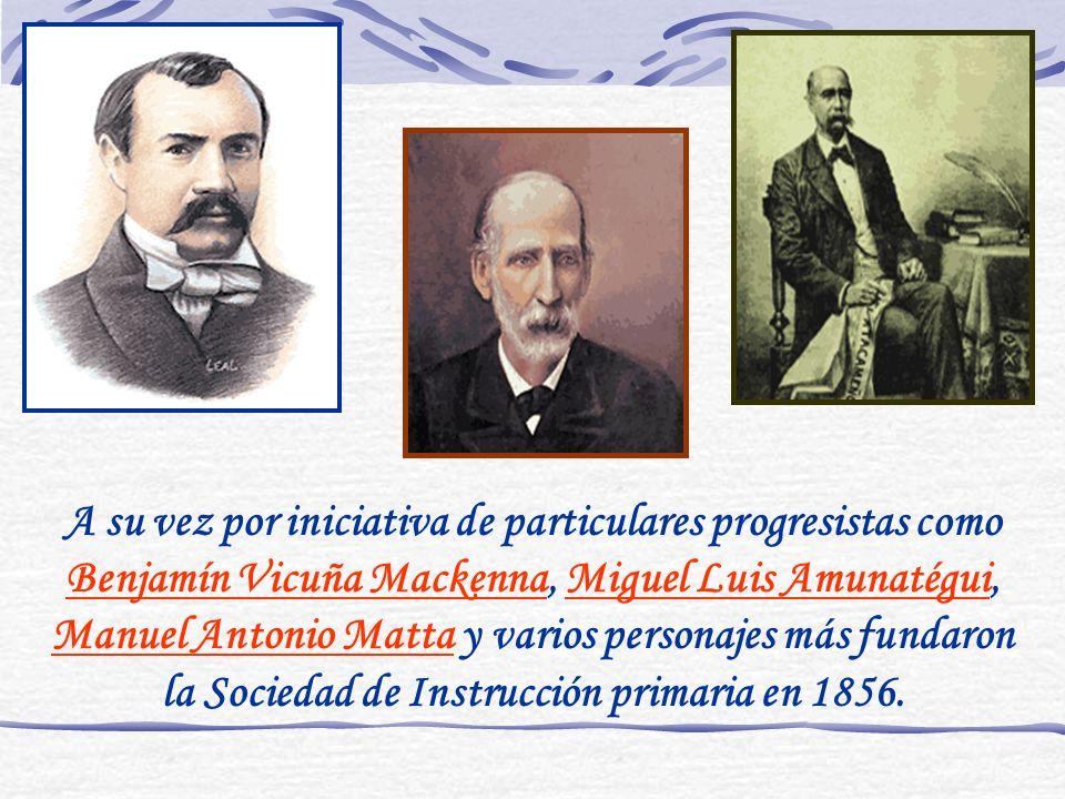 A su vez por iniciativa de particulares progresistas como Benjamín Vicuña Mackenna, Miguel Luis Amunatégui, Manuel Antonio Matta y varios personajes más fundaron la Sociedad de Instrucción primaria en 1856.