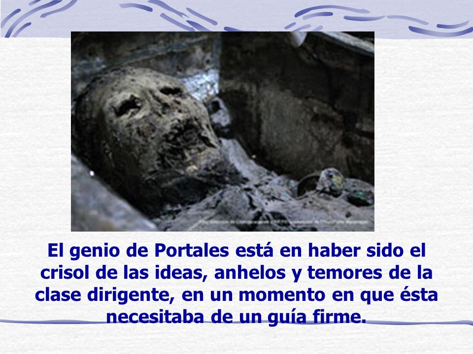 El genio de Portales está en haber sido el crisol de las ideas, anhelos y temores de la clase dirigente, en un momento en que ésta necesitaba de un guía firme.
