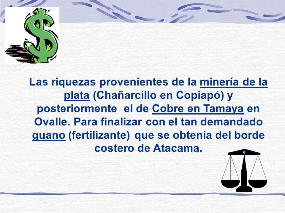 Las riquezas provenientes de la minería de la plata (Chañarcillo en Copiapó) y posteriormente el de Cobre en Tamaya en Ovalle.