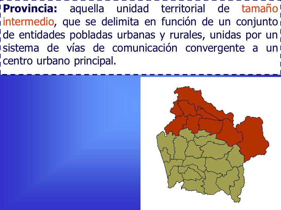 Provincia: aquella unidad territorial de tamaño intermedio, que se delimita en función de un conjunto de entidades pobladas urbanas y rurales, unidas por un sistema de vías de comunicación convergente a un centro urbano principal.