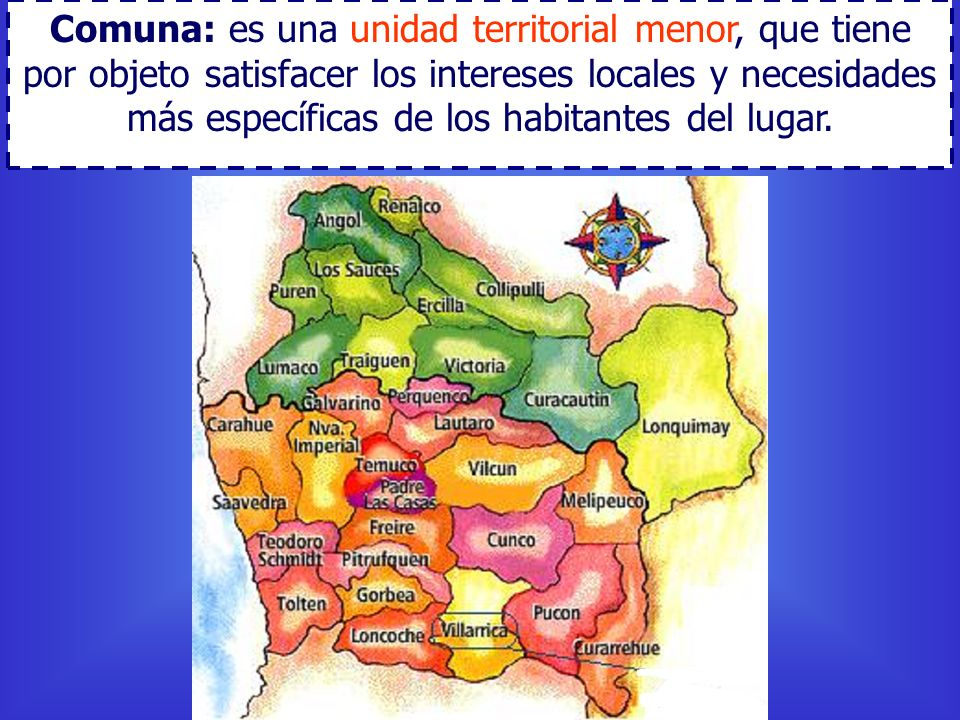 Comuna: es una unidad territorial menor, que tiene por objeto satisfacer los intereses locales y necesidades más específicas de los habitantes del lugar.